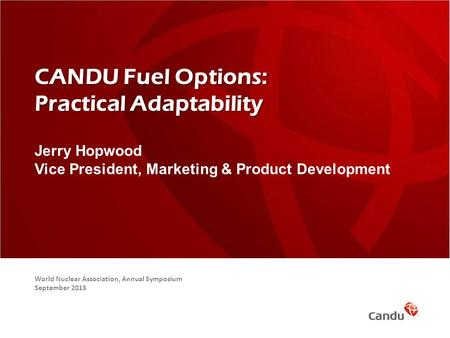 CANDU Fuel Options: Practical Adaptability Jerry Hopwood Vice President, Marketing & Product Development World Nuclear Association, Annual Symposium September.