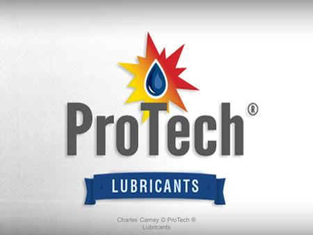 Charles Carney © ProTech ® Lubricants. ProTech Lubricants is a leading manufacturer and supplier of automotive specialty chemicals, service equipment.