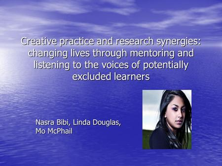 Creative practice and research synergies: changing lives through mentoring and listening to the voices of potentially excluded learners Nasra Bibi, Linda.
