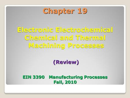 Chapter 19 Electronic Electrochemical Chemical and Thermal Machining Processes (Review) EIN 3390 Manufacturing Processes Fall, 2010.