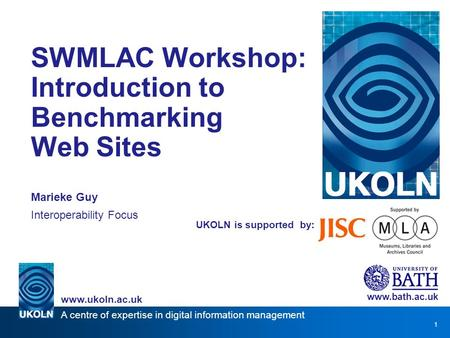A centre of expertise in digital information management www.ukoln.ac.uk 1 UKOLN is supported by: SWMLAC Workshop: Introduction to Benchmarking Web Sites.