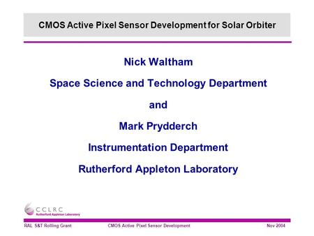 RAL S&T Rolling Grant CMOS Active Pixel Sensor Development Nov 2004 Nick Waltham Space Science and Technology Department and Mark Prydderch Instrumentation.