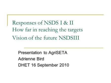 Responses of NSDS I & II How far in reaching the targets Vision of the future NSDSIII Presentation to AgriSETA Adrienne Bird DHET 16 September 2010.