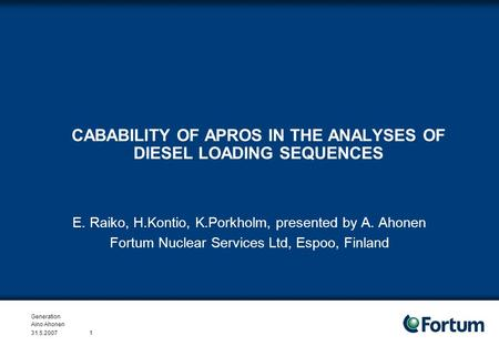 Generation Aino Ahonen 31.5.20071 CABABILITY OF APROS IN THE ANALYSES OF DIESEL LOADING SEQUENCES E. Raiko, H.Kontio, K.Porkholm, presented by A. Ahonen.
