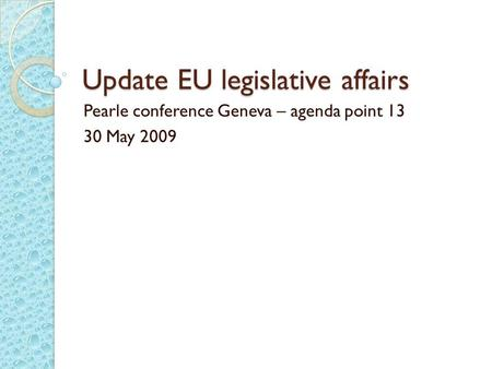 Update EU legislative affairs Pearle conference Geneva – agenda point 13 30 May 2009.