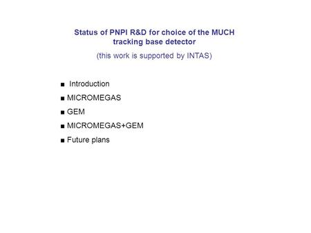 Status of PNPI R&D for choice of the MUCH tracking base detector (this work is supported by INTAS) ■ Introduction ■ MICROMEGAS ■ GEM ■ MICROMEGAS+GEM ■