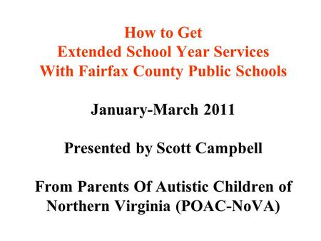 How to Get Extended School Year Services With Fairfax County Public Schools January-March 2011 Presented by Scott Campbell From Parents Of Autistic Children.
