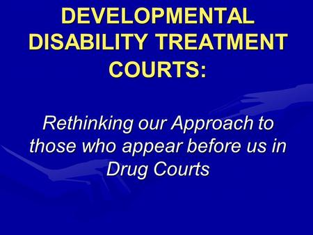 DEVELOPMENTAL DISABILITY TREATMENT COURTS: Rethinking our Approach to those who appear before us in Drug Courts.