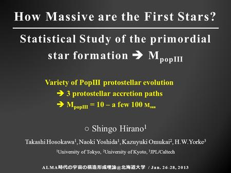 How Massive are the First Stars? Statistical Study of the primordial star formation  M popIII ALMA 北海道大学 / Jan. 26-28, 2013 ○ Shingo Hirano.
