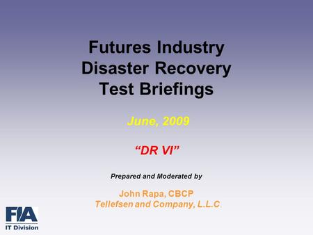 "Futures Industry Disaster Recovery Test Briefings June, 2009 ""DR VI"" Prepared and Moderated by John Rapa, CBCP Tellefsen and Company, L.L.C."