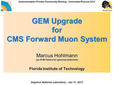 GEM Upgrade for CMS Forward Muon System Marcus Hohlmann (an IF-EF liaison for gaseous detectors) Florida Institute of Technology Argonne National Laboratory.