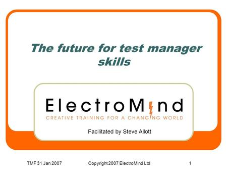 TMF 31 Jan 2007Copyright 2007 ElectroMind Ltd1 The future for test manager skills Facilitated by Steve Allott.