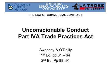 THE LAW OF COMMERCIAL CONTRACT Unconscionable Conduct Part IVA Trade Practices Act Sweeney & O'Reilly 1 st Ed. pp 61 – 64 2 nd Ed. Pp 88 -91.