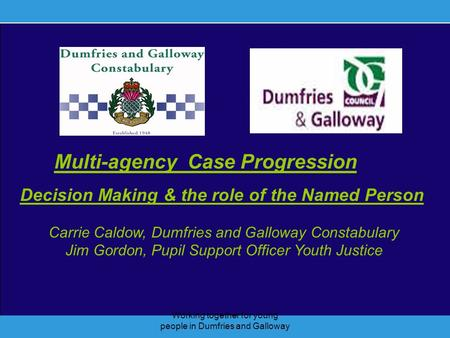 Working together for young people in Dumfries and Galloway Multi-agency Case Progression Decision Making & the role of the Named Person Carrie Caldow,