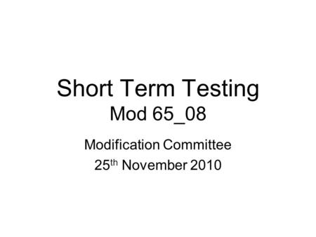Short Term Testing Mod 65_08 Modification Committee 25 th November 2010.