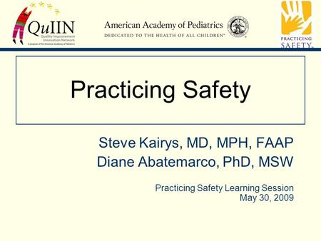 Practicing Safety Steve Kairys, MD, MPH, FAAP Diane Abatemarco, PhD, MSW Practicing Safety Learning Session May 30, 2009.