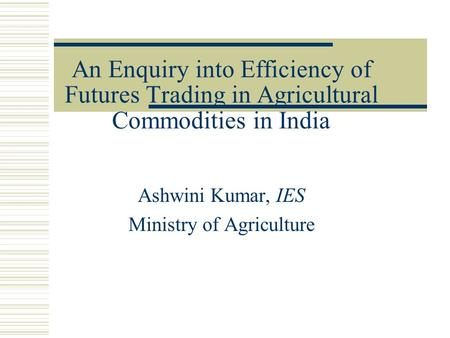 An Enquiry into Efficiency of Futures Trading in Agricultural Commodities in India Ashwini Kumar, IES Ministry of Agriculture.