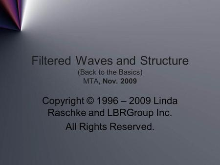 Filtered Waves and Structure (Back to the Basics) MTA, Nov. 2009 Copyright © 1996 – 2009 Linda Raschke and LBRGroup Inc. All Rights Reserved.