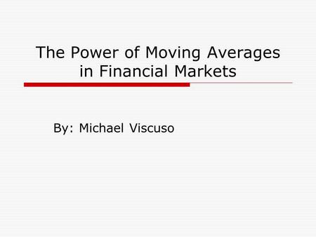The Power of Moving Averages in Financial Markets By: Michael Viscuso.