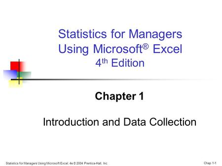 Statistics for Managers Using Microsoft Excel, 4e © 2004 Prentice-Hall, Inc. Chap 1-1 Statistics for Managers Using Microsoft ® Excel 4 th Edition Chapter.