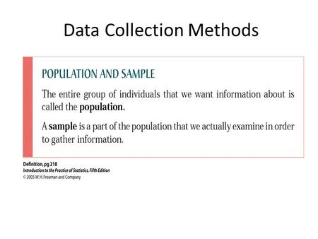 Data Collection Methods. In a population there is a parameter of interest whose value is unknown. We use a sample estimator to estimate the value of this.