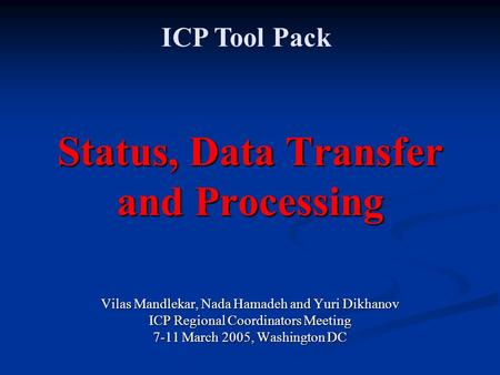 Status, Data Transfer and Processing Vilas Mandlekar, Nada Hamadeh and Yuri Dikhanov ICP Regional Coordinators Meeting 7-11 March 2005, Washington DC ICP.