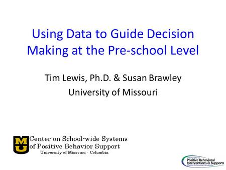 Using Data to Guide Decision Making at the Pre-school Level Tim Lewis, Ph.D. & Susan Brawley University of Missouri.