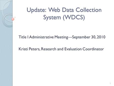 Update: Web Data Collection System (WDCS) Title I Administrative Meeting—September 30, 2010 Kristi Peters, Research and Evaluation Coordinator 1.