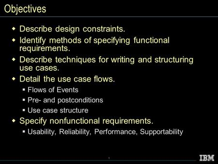 1 Objectives  Describe design constraints.  Identify methods of specifying functional requirements.  Describe techniques for writing and structuring.