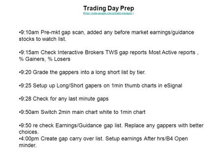 Trading Day Prep (http://code.google.com/p/trade-manager/ )http://code.google.com/p/trade-manager/ 9:10am Pre-mkt gap scan, added any before market earnings/guidance.
