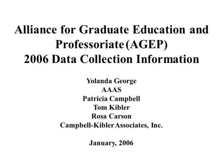 Alliance for Graduate Education and Professoriate (AGEP) 2006 Data Collection Information Yolanda George AAAS Patricia Campbell Tom Kibler Rosa Carson.