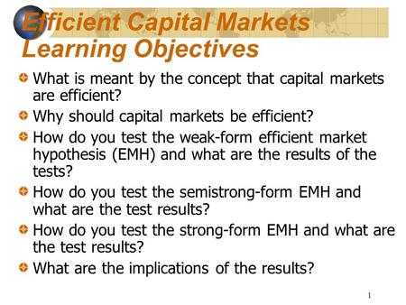 1 Efficient Capital Markets Learning Objectives What is meant by the concept that capital markets are efficient? Why should capital markets be efficient?