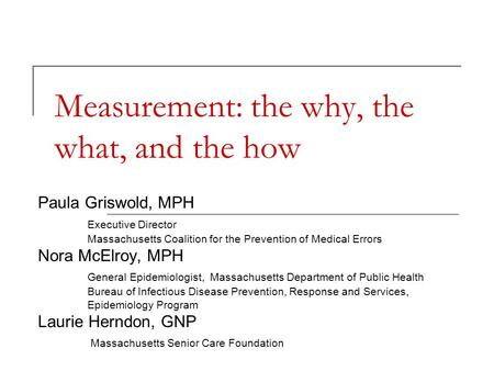 Measurement: the why, the what, and the how Paula Griswold, MPH Executive Director Massachusetts Coalition for the Prevention of Medical Errors Nora McElroy,