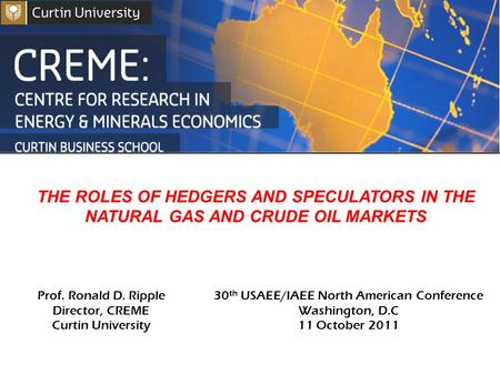 THE ROLES OF HEDGERS AND SPECULATORS IN THE NATURAL GAS AND CRUDE OIL MARKETS Prof. Ronald D. Ripple Director, CREME Curtin University 30 th USAEE/IAEE.