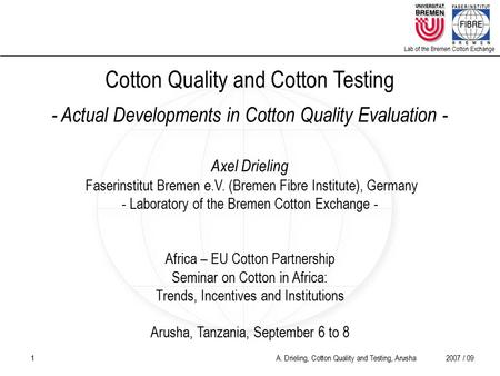 1 A. Drieling, Cotton Quality and Testing, Arusha2007 / 09 Lab of the Bremen Cotton Exchange Cotton Quality and Cotton Testing - Actual Developments in.