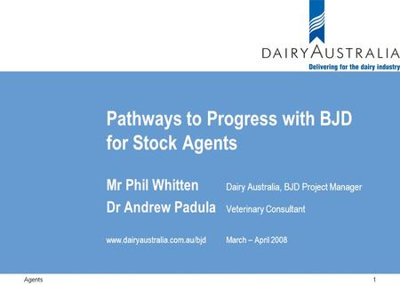 Pathways to Progress with BJD for Stock Agents Mr Phil Whitten Dairy Australia, BJD Project Manager Dr Andrew Padula Veterinary Consultant www.dairyaustralia.com.au/bjdMarch.