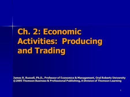 1 Ch. 2: Economic Activities: Producing and Trading James R. Russell, Ph.D., Professor of Economics & Management, Oral Roberts University ©2005 Thomson.