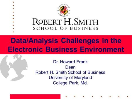 Data/Analysis Challenges in the Electronic Business Environment Dr. Howard Frank Dean Robert H. Smith School of Business University of Maryland College.