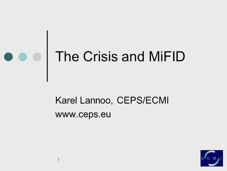 1 The Crisis and MiFID Karel Lannoo, CEPS/ECMI www.ceps.eu.