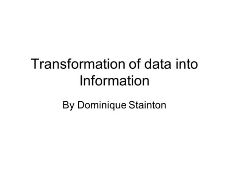 Transformation of data into Information By Dominique Stainton.