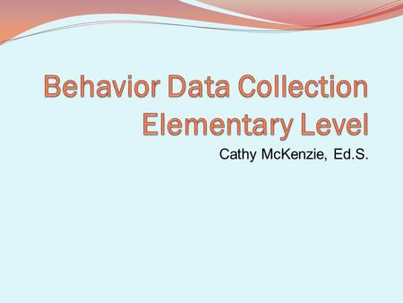 Cathy McKenzie, Ed.S.. Why collect data? Identify if the behavior / problem is student specific, class specific, grade level or school specific Determine.