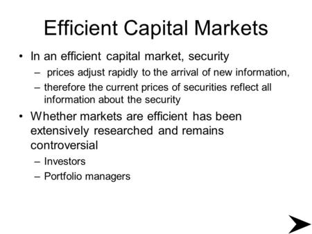 Efficient Capital Markets In an efficient capital market, security – prices adjust rapidly to the arrival of new information, –therefore the current prices.