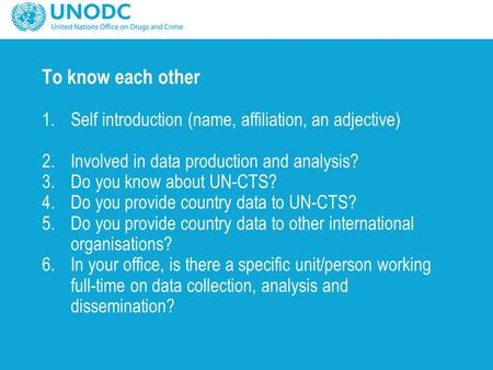 To know each other 1.Self introduction (name, affiliation, an adjective) 2.Involved in data production and analysis? 3.Do you know about UN-CTS? 4.Do you.