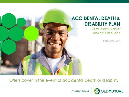 ACCIDENTAL DEATH & DISABILITY PLAN Offers cover in the event of accidental death or disability Retail Mass Market Broker Distribution February 2014.