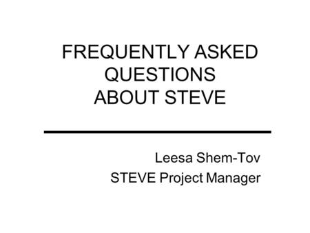FREQUENTLY ASKED QUESTIONS ABOUT STEVE Leesa Shem-Tov STEVE Project Manager.