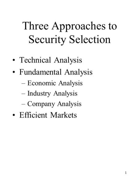 1 Three Approaches to Security Selection Technical Analysis Fundamental Analysis –Economic Analysis –Industry Analysis –Company Analysis Efficient Markets.