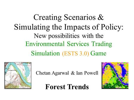 Creating Scenarios & Simulating the Impacts of Policy: New possibilities with the Environmental Services Trading Simulation (ESTS 3.0) Game Chetan Agarwal.