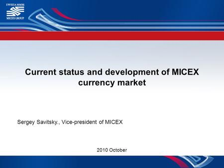 Current status and development of MICEX currency market Sergey Savitsky., Vice-president of MICEX 2010 October.