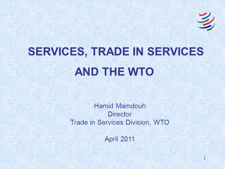 1 SERVICES, TRADE IN SERVICES AND THE WTO Hamid Mamdouh Director Trade in Services Division, WTO April 2011.