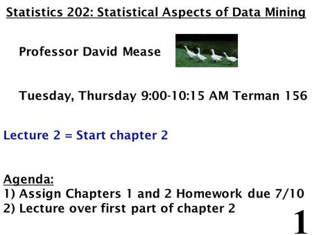 1 Statistics 202: Statistical Aspects of Data Mining Professor David Mease Tuesday, Thursday 9:00-10:15 AM Terman 156 Lecture 2 = Start chapter 2 Agenda: